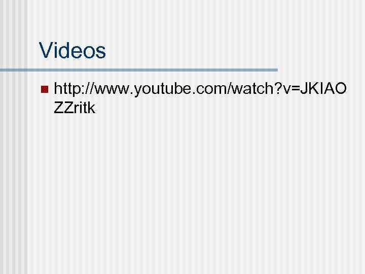 Videos n http: //www. youtube. com/watch? v=JKIAO ZZritk