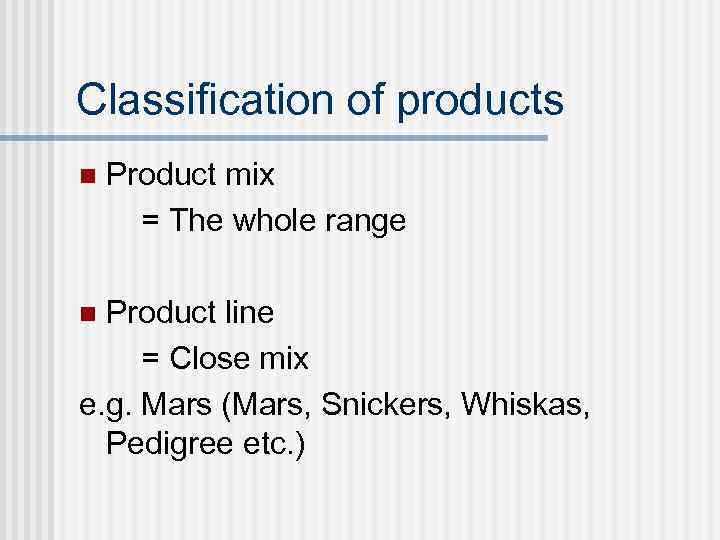 Classification of products n Product mix = The whole range Product line = Close