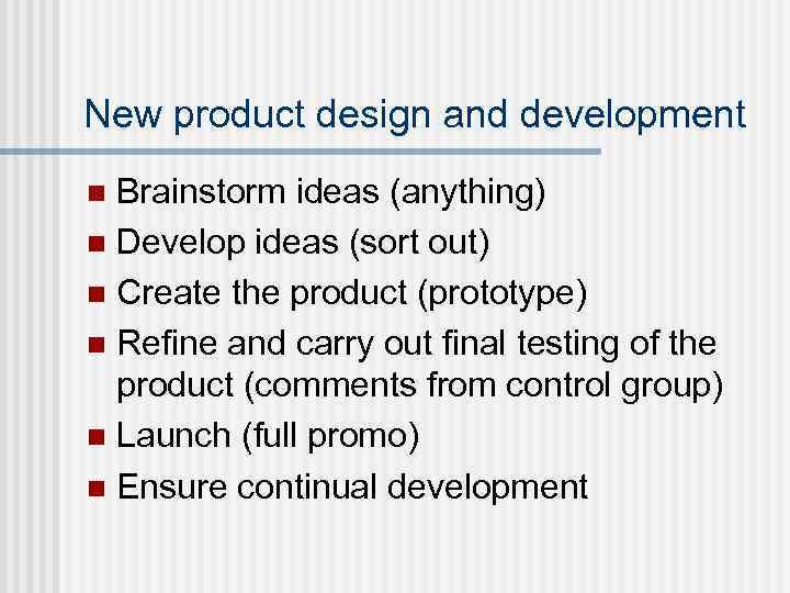New product design and development Brainstorm ideas (anything) n Develop ideas (sort out) n