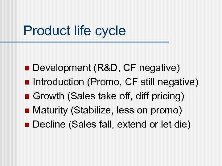 Product life cycle Development (R&D, CF negative) n Introduction (Promo, CF still negative) n
