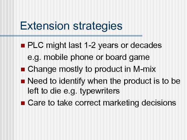 Extension strategies PLC might last 1 -2 years or decades e. g. mobile phone