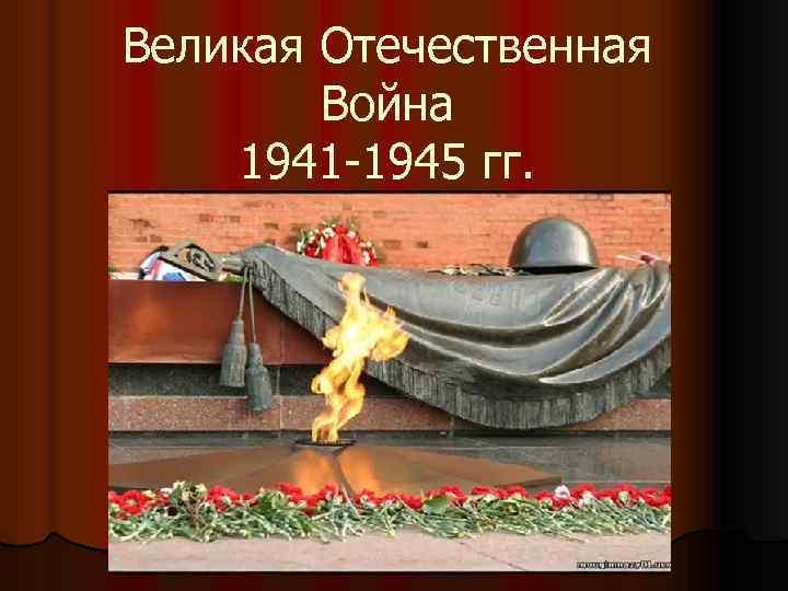 Великая Отечественная Война 1941 -1945 гг.