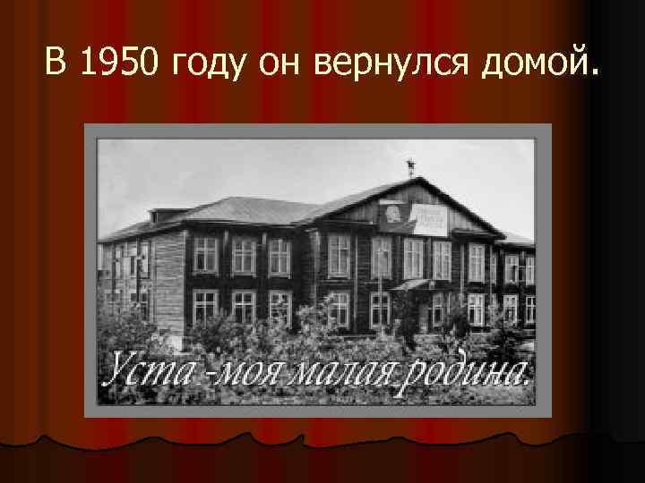 В 1950 году он вернулся домой.
