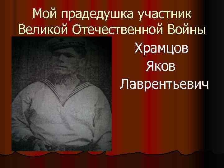 Мой прадедушка участник Великой Отечественной Войны Храмцов Яков Лаврентьевич