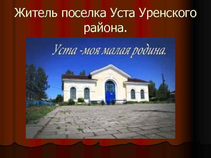 Житель поселка Уста Уренского района.