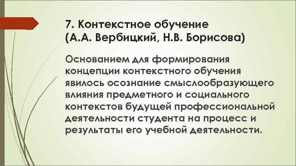 7. Контекстное обучение (А. А. Вербицкий, Н. В. Борисова) Основанием для формирования концепции контекстного