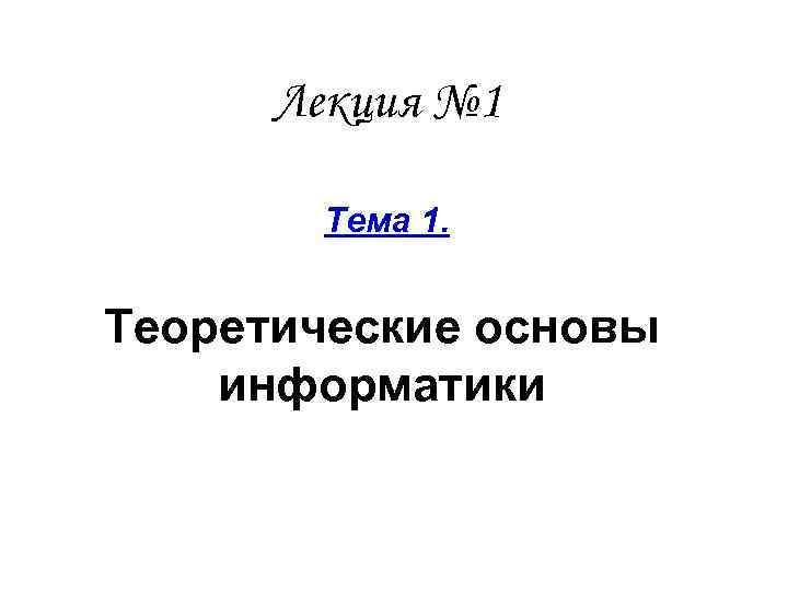 Лекция № 1 Тема 1. Теоретические основы информатики