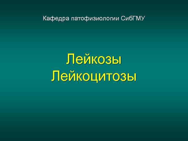 Кафедра патофизиологии Сиб. ГМУ Лейкозы Лейкоцитозы