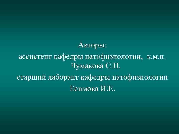 Авторы: ассистент кафедры патофизиологии, к. м. н. Чумакова С. П. старший лаборант кафедры патофизиологии
