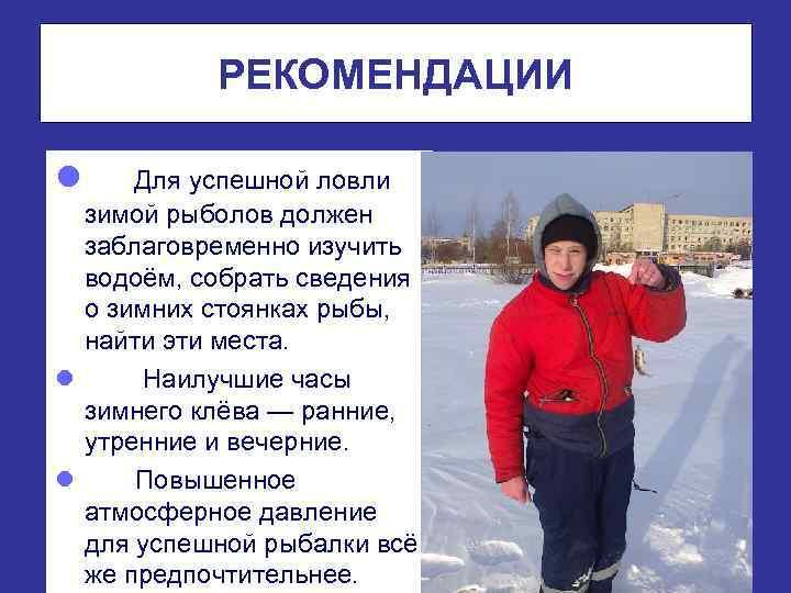 РЕКОМЕНДАЦИИ l • Для успешной ловли зимой рыболов должен заблаговременно изучить водоём, собрать сведения