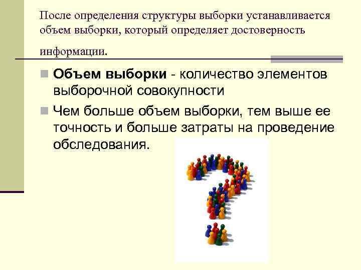 После определения структуры выборки устанавливается объем выборки, который определяет достоверность информации. n Объем выборки