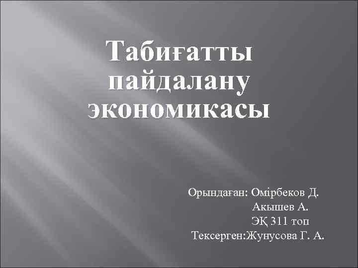 Табиғатты пайдалану экономикасы Орындаған: Омірбеков Д. Акышев А. ЭҚ 311 топ Тексерген: Жунусова Г.
