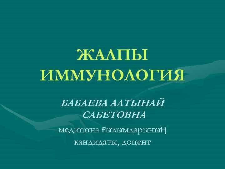 ЖАЛПЫ ИММУНОЛОГИЯ БАБАЕВА АЛТЫНАЙ САБЕТОВНА медицина ғылымдарының кандидаты, доцент