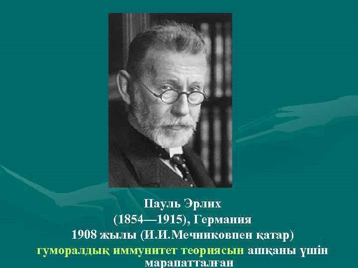 . Пауль Эрлих (1854— 1915), Германия 1908 жылы (И. И. Мечниковпен қатар) гуморалдық иммунитет