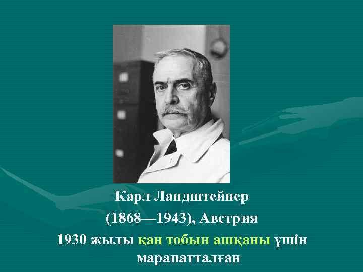. Карл Ландштейнер (1868— 1943), Австрия 1930 жылы қан тобын ашқаны үшін марапатталған