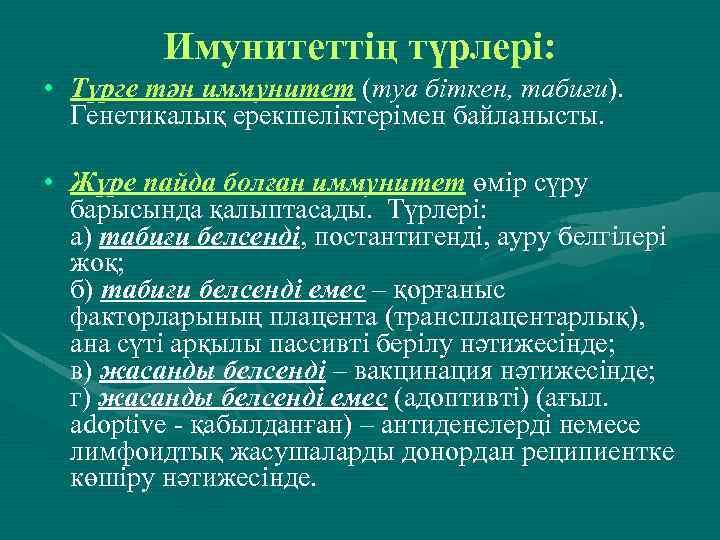 Имунитеттің түрлері: • Түрге тән иммунитет (туа біткен, табиғи). Генетикалық ерекшеліктерімен байланысты. • Жүре