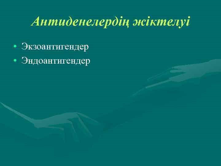 Антиденелердің жіктелуі • Экзоантигендер • Эндоантигендер