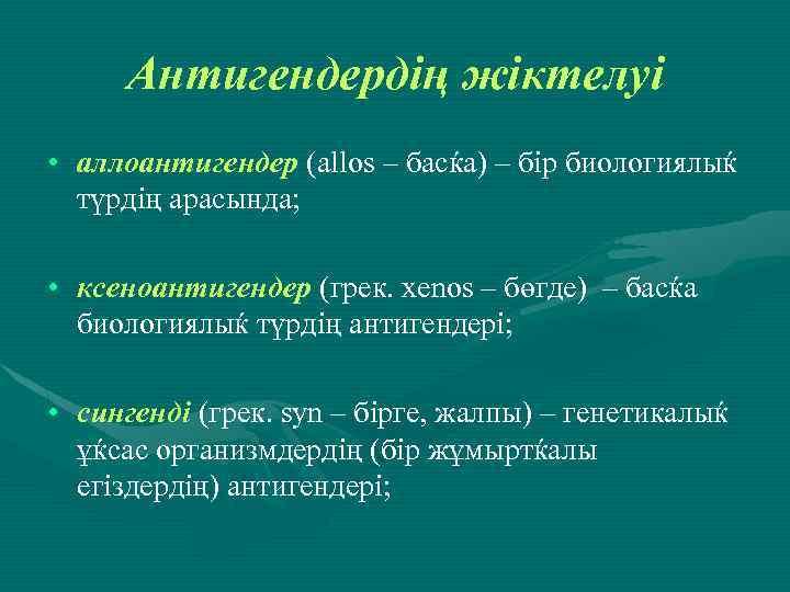 Антигендердің жіктелуі • аллоантигендер (allos – басќа) – бір биологиялыќ түрдің арасында; • ксеноантигендер