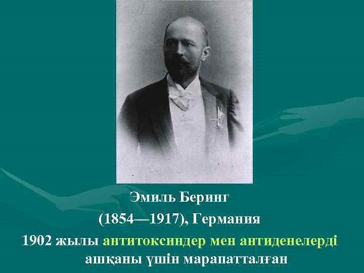. Эмиль Беринг (1854— 1917), Германия 1902 жылы антитоксиндер мен антиденелерді ашқаны үшін марапатталған