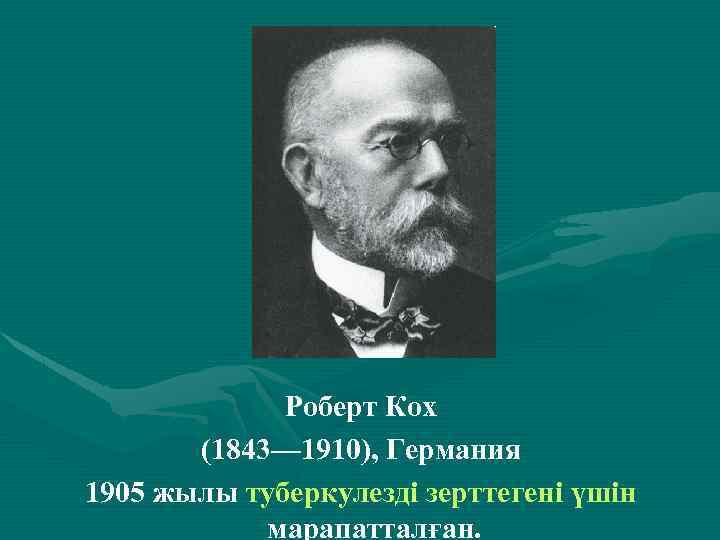 . Роберт Кох (1843— 1910), Германия 1905 жылы туберкулезді зерттегені үшін марапатталған.