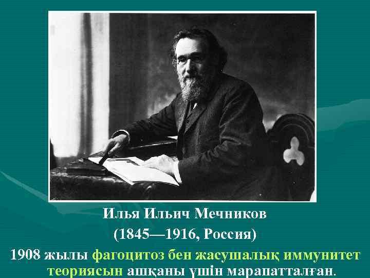 . Илья Ильич Мечников (1845— 1916, Россия) 1908 жылы фагоцитоз бен жасушалық иммунитет теориясын
