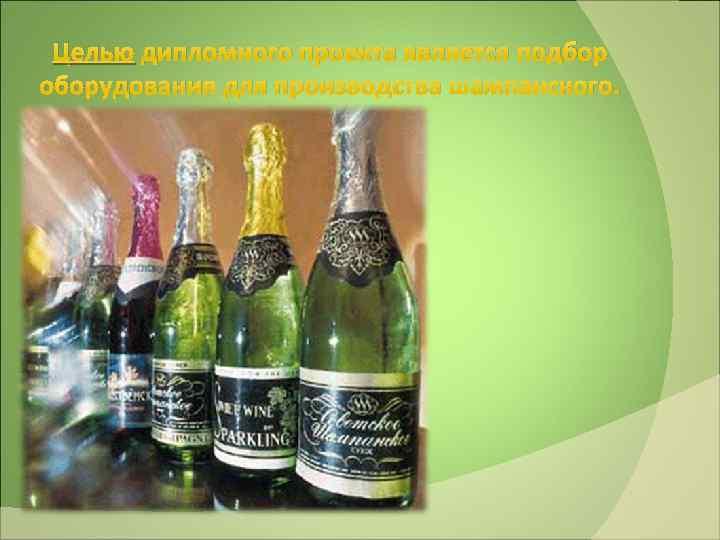 Целью дипломного проекта является подбор оборудования для производства шампанского.