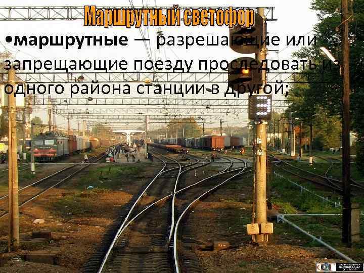 • маршрутные — разрешающие или запрещающие поезду проследовать из одного района станции в