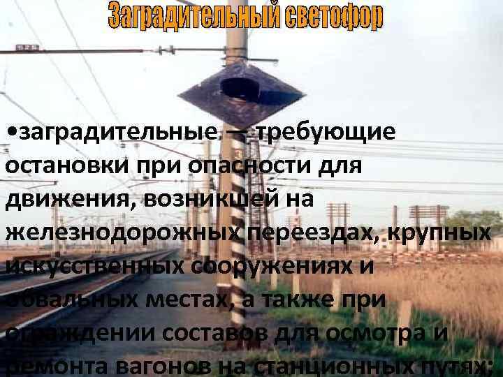 • заградительные — требующие остановки при опасности для движения, возникшей на железнодорожных переездах,