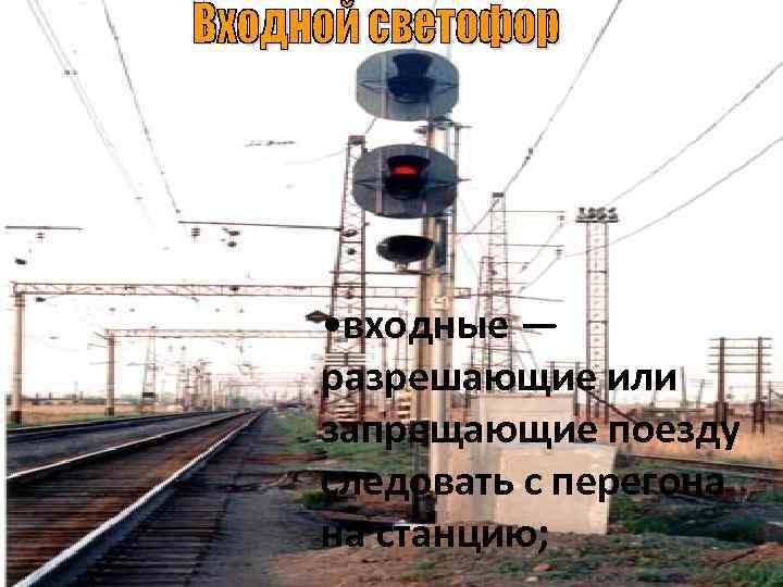 • входные — разрешающие или запрещающие поезду следовать с перегона на станцию;