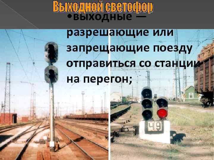 • выходные — разрешающие или запрещающие поезду отправиться со станции на перегон;