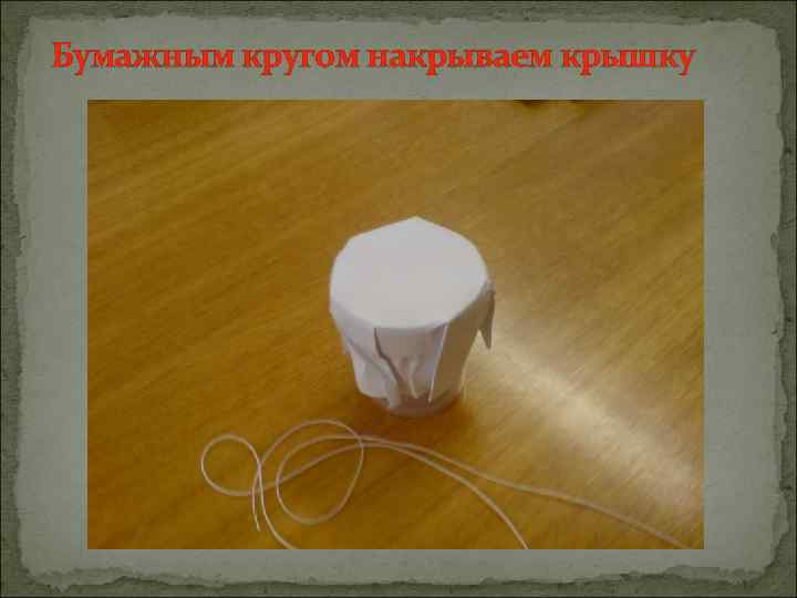 Бумажным кругом накрываем крышку