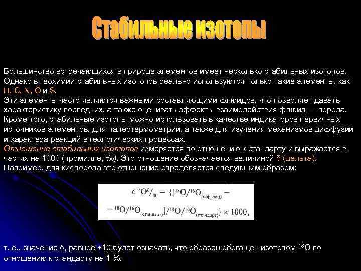 Большинство встречающихся в природе элементов имеет несколько стабильных изотопов. Однако в геохимии стабильных изотопов