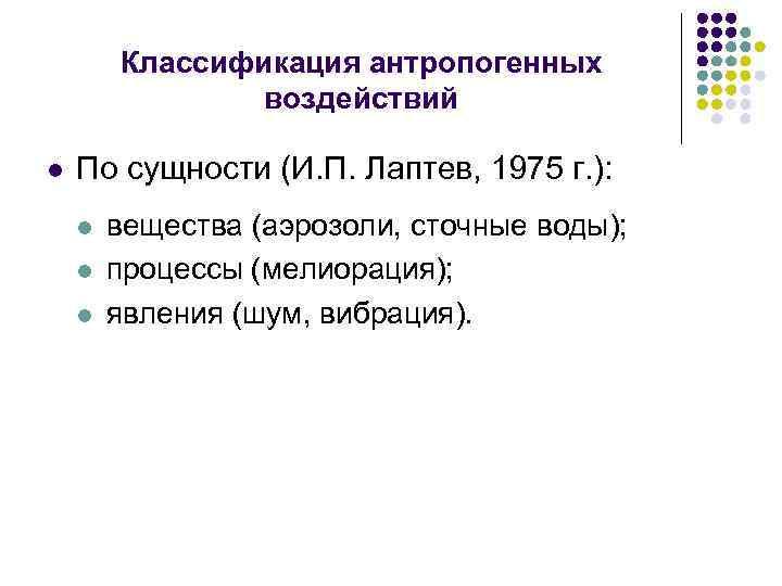Классификация антропогенных воздействий l По сущности (И. П. Лаптев, 1975 г. ): l l