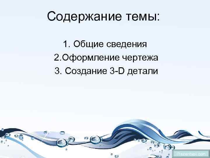 Содержание темы: 1. Общие сведения 2. Оформление чертежа 3. Создание 3 -D детали Prezentacii.