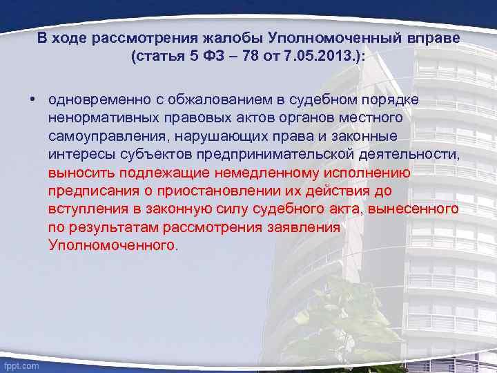 В ходе рассмотрения жалобы Уполномоченный вправе (статья 5 ФЗ – 78 от 7. 05.