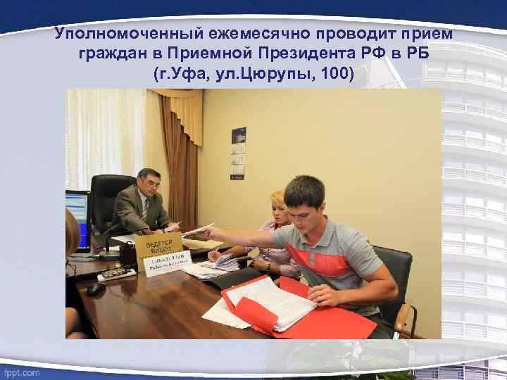 Уполномоченный ежемесячно проводит прием граждан в Приемной Президента РФ в РБ (г. Уфа, ул.