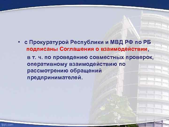 • с Прокуратурой Республики и МВД РФ по РБ подписаны Соглашения о взаимодействии,
