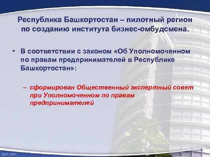 Республика Башкортостан – пилотный регион по созданию института бизнес-омбудсмена. • В соответствии с законом