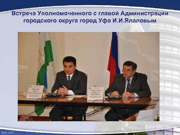 Встреча Уполномоченного с главой Администрации городского округа город Уфа И. И. Ялаловым