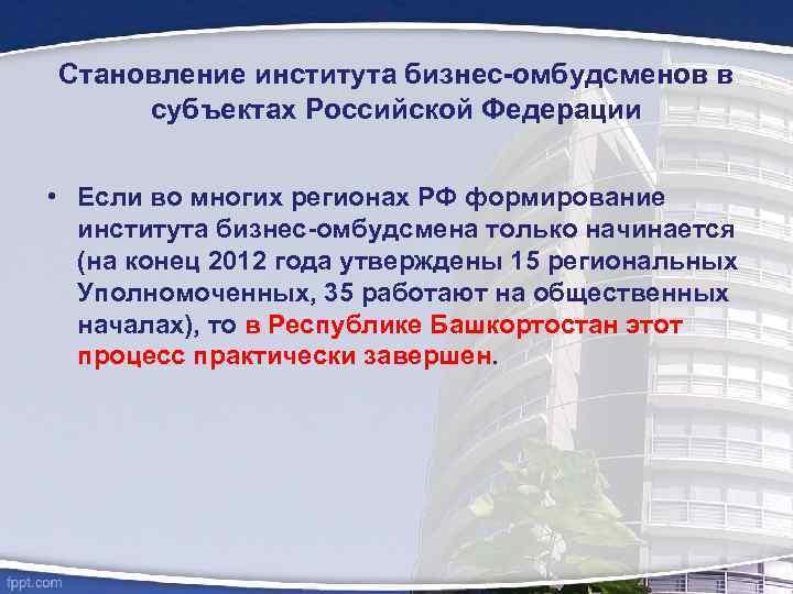 Становление института бизнес-омбудсменов в субъектах Российской Федерации • Если во многих регионах РФ формирование