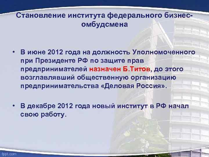 Становление института федерального бизнесомбудсмена • В июне 2012 года на должность Уполномоченного при Президенте