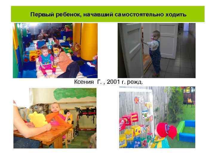 Первый ребенок, начавший самостоятельно ходить Ксения Г. , 2001 г. рожд.