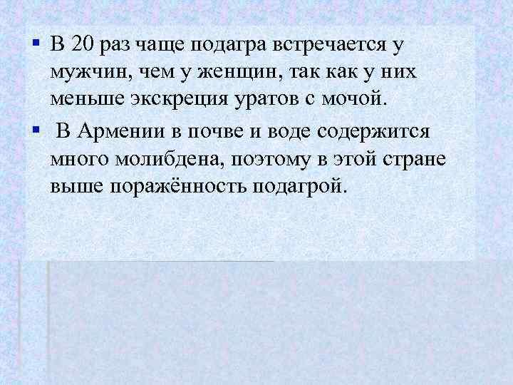 § В 20 раз чаще подагра встречается у  мужчин, чем у женщин, так