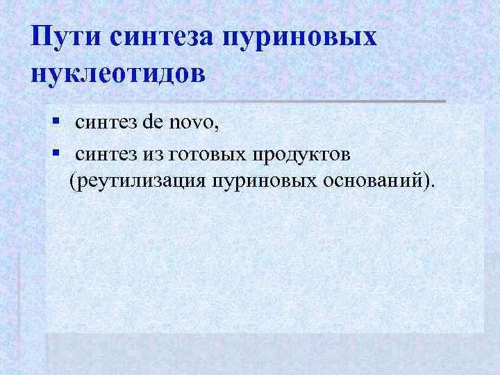 Пути синтеза пуриновых нуклеотидов § синтез de novo,  § синтез из готовых продуктов