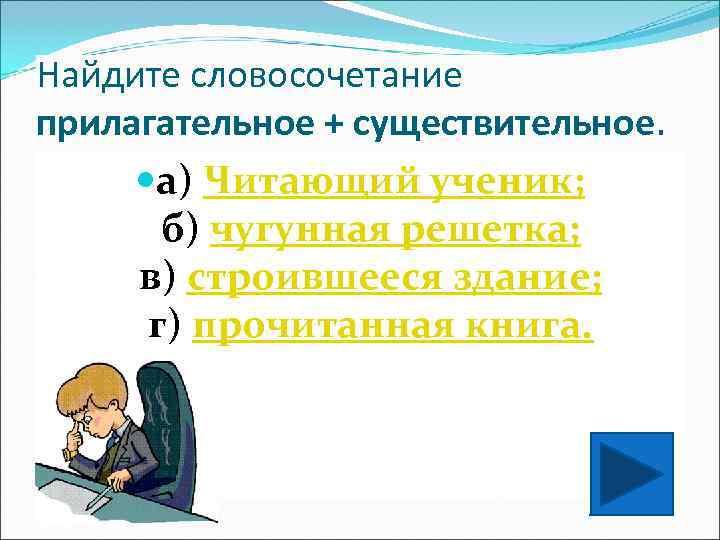 Найдите словосочетание прилагательное + существительное.  а) Читающий ученик;   б) чугунная решетка;