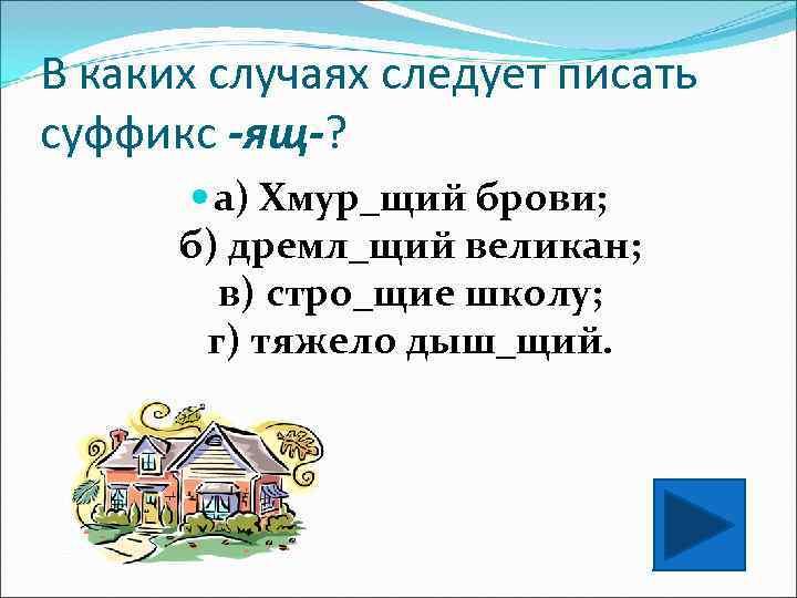 В каких случаях следует писать суффикс -ящ-?   а) Хмур_щий брови;  б)