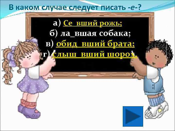 В каком случае следует писать -е-?   а) Се_вший рожь;  б) ла_вшая