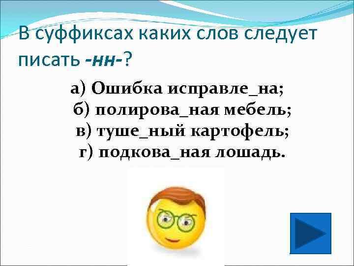 В суффиксах каких слов следует писать -нн-?  а) Ошибка исправле_на;  б) полирова_ная
