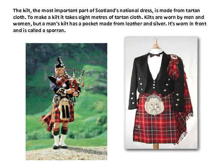 The kilt, the most important part of Scotland's national dress, is made from tartan
