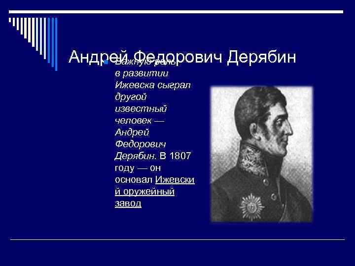 Андрей Федорович Дерябин  n Важную роль в развитии Ижевска сыграл другой известный человек